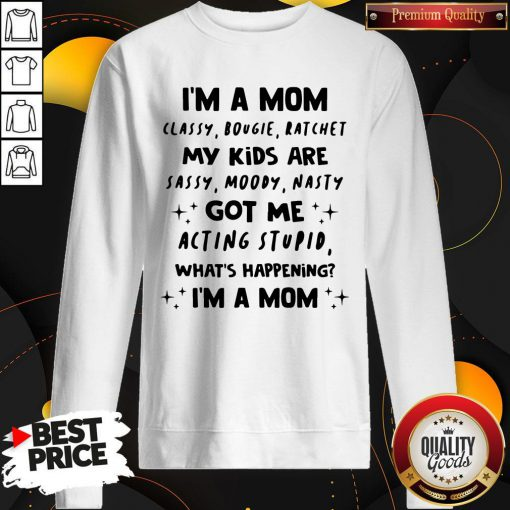 Top I'm A Mom Classy Bougie Ratchet My Kids Are Sassy Moody Nasty Got Me Acting Stupid What's Happening I'm A Mom Sweatshirt