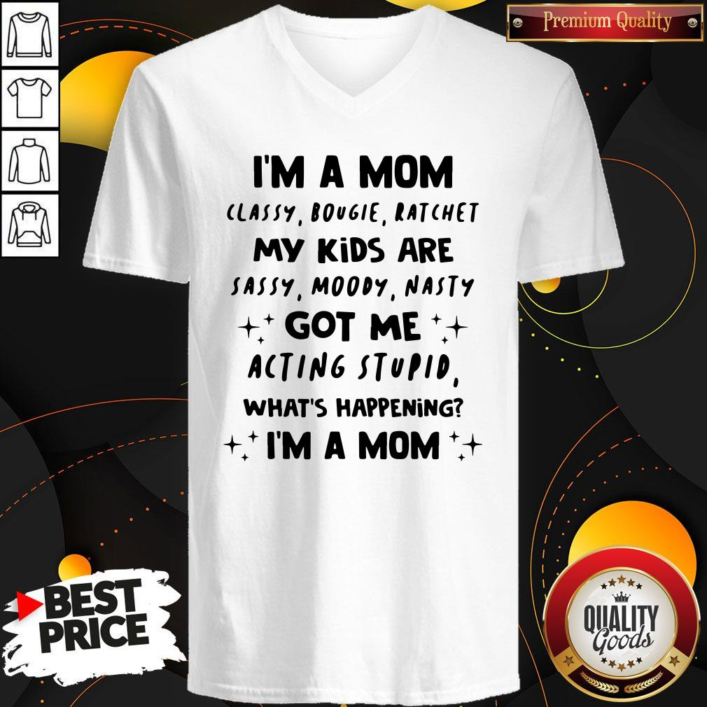 Top I'm A Mom Classy Bougie Ratchet My Kids Are Sassy Moody Nasty Got Me Acting Stupid What's Happening I'm A Mom V-neck