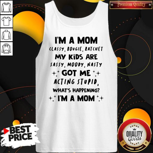 Top I'm A Mom Classy Bougie Ratchet My Kids Are Sassy Moody Nasty Got Me Acting Stupid What's Happening I'm A Mom Tank Top