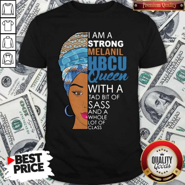Awesome I Am A Strong Melanil Hbcu Queen With A Tad Bit Of Sass And A Whole Lot Of Class Shirt