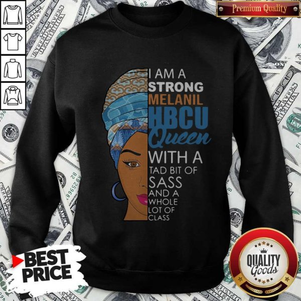 Awesome I Am A Strong Melanil Hbcu Queen With A Tad Bit Of Sass And A Whole Lot Of Class Sweatshirt