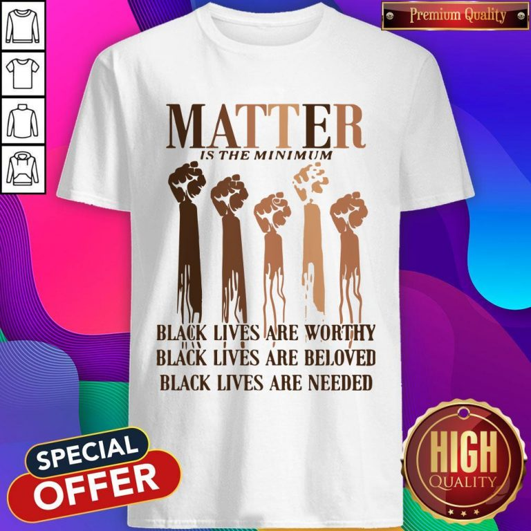 Awesome Matter Is The Minimum Black Lives Are Worthy Black Lives Are Beloved Juneteenth Shirt