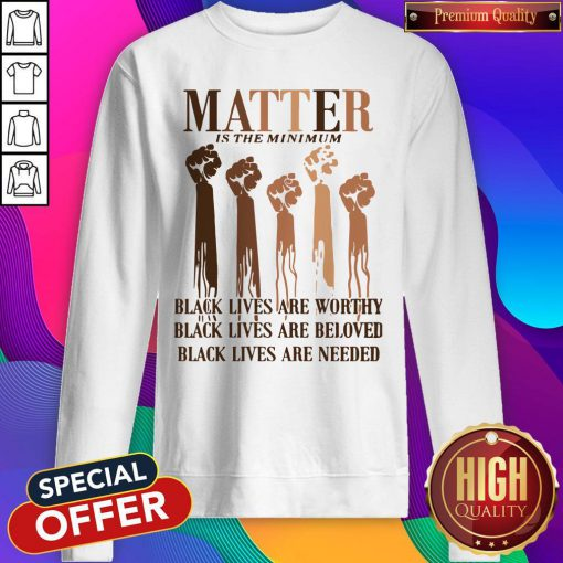 Awesome Matter Is The Minimum Black Lives Are Worthy Black Lives Are Beloved Juneteenth Sweatshirt - Design By Earstees.com