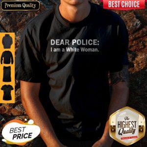 Funny Dear Police I Am A White Woman Shirt