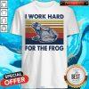 Funny I Work Hard For The Frog Vintage Shirt