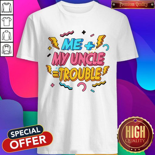 Funny Me Plus Uncle Is Trouble Shirt