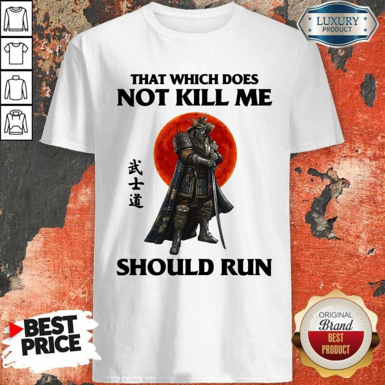 Funny Samurai That Which Does Not Kill Me Should Run Shirt