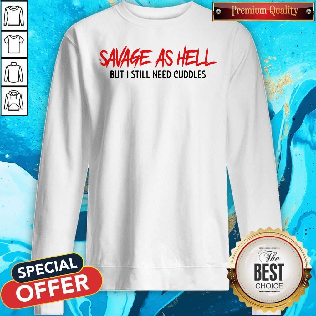 Funny Savage As Hell But I Still Need Cuddles Sweatshirt