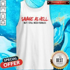 Funny Savage As Hell But I Still Need Cuddles Tank Top