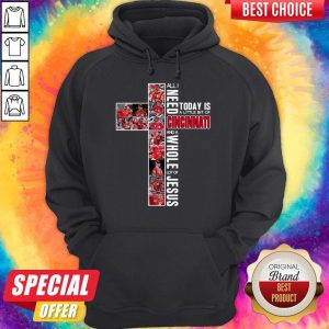 Good All I Need Today Is A Little Bit Of Cincinnati And A Whole Lot Of Jesus Hoodie