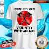 Good I Swing Both Ways Violently With An Axe Moon Shirt