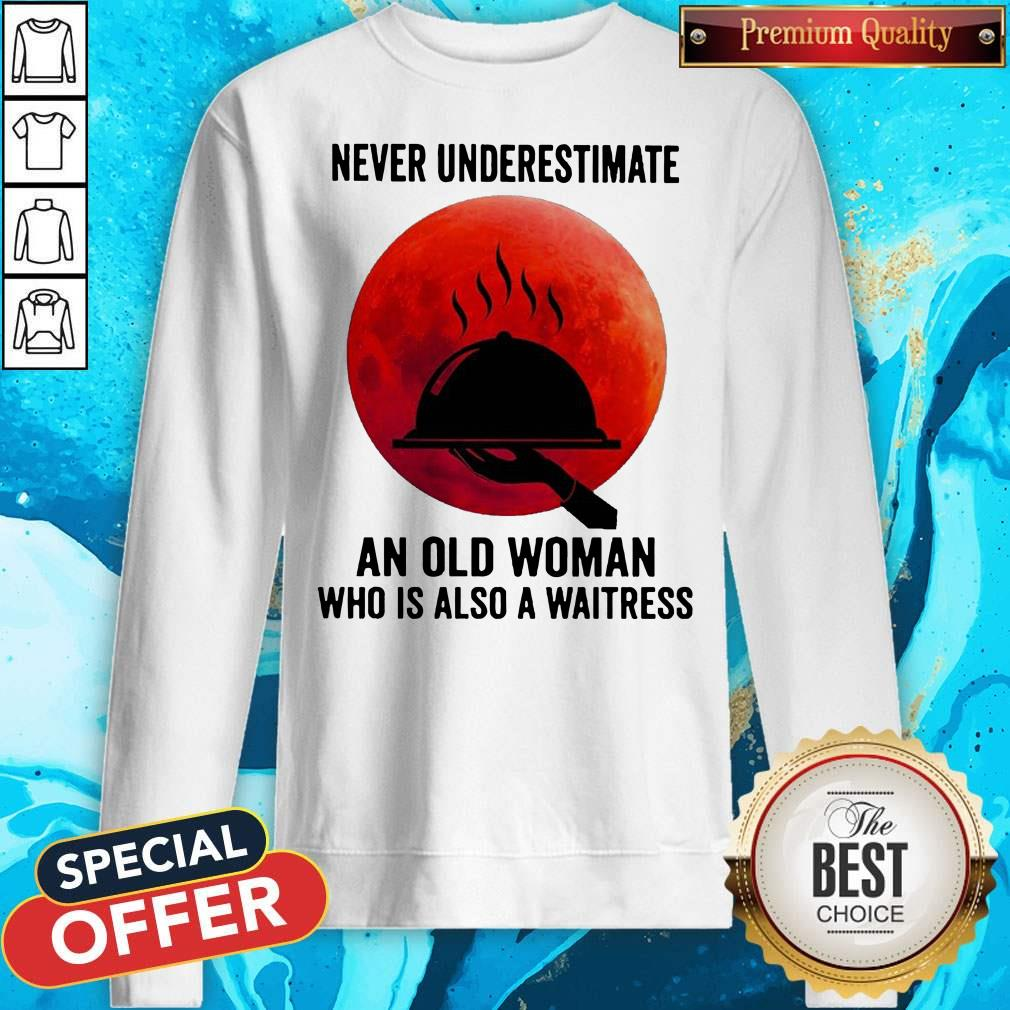 Good Never Underestimate An Old Woman Who Is Also A Waitress Moon Sweatshirt