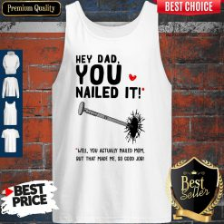 Hey Dad You Nailed It Well You Actually Nailed Mom But That Made Me Father's Day Gift Tank Top