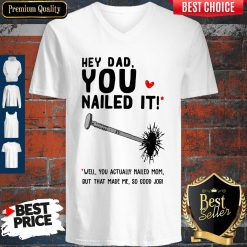 Hey Dad You Nailed It Well You Actually Nailed Mom But That Made Me Father's Day Gift V-neck