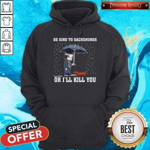 Nice Be Kind To Dachshunds Or I'll Kill You Hoodie