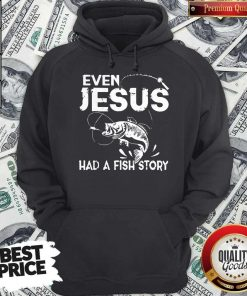 Nice Even Jesus Had A Fish Story Hoodie