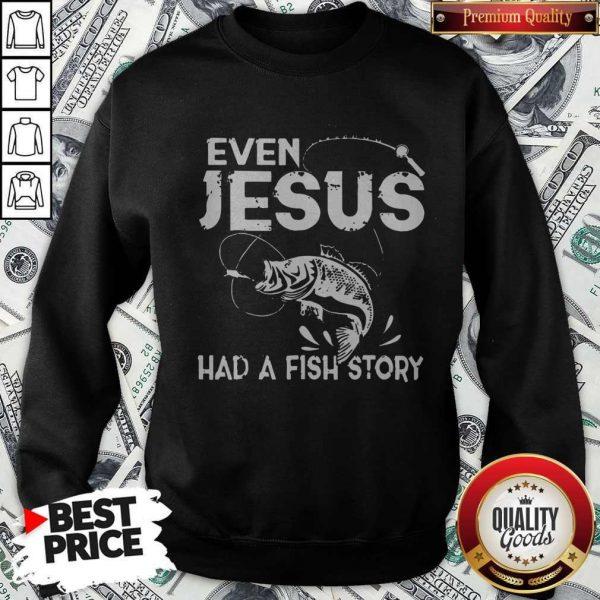 Nice Even Jesus Had A Fish Story Sweatshirt
