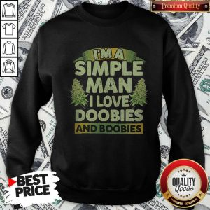 Nice I'm A Simple Man I Love Doobies And Boobies SweatshirtNice I'm A Simple Man I Love Doobies And Boobies Sweatshirt