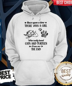 Nice Once Upon A Time There Was A Girl Who Really Loved Cats And Turtles It Was Me The End Hoodie
