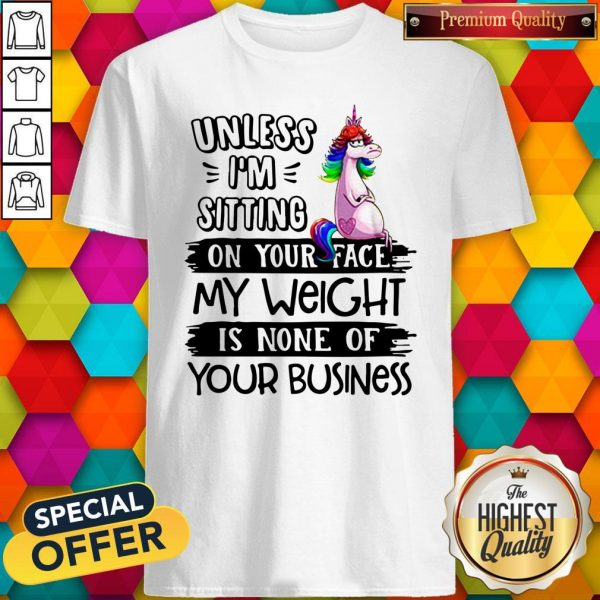 Nice Unicorn Unless I'm Sitting On Your Face My Weight Is None Of Your Business Shirt