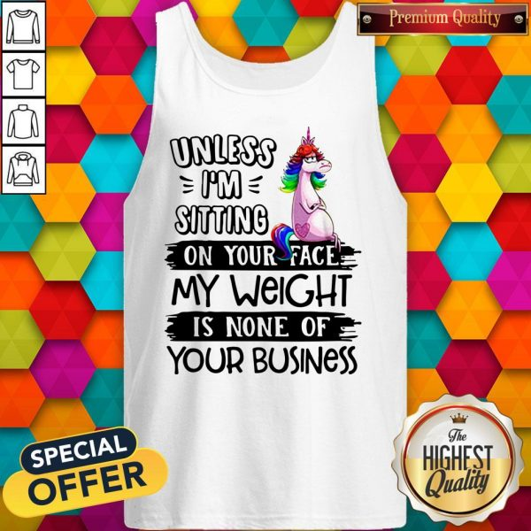 Nice Unicorn Unless I'm Sitting On Your Face My Weight Is None Of Your Business Tank Top