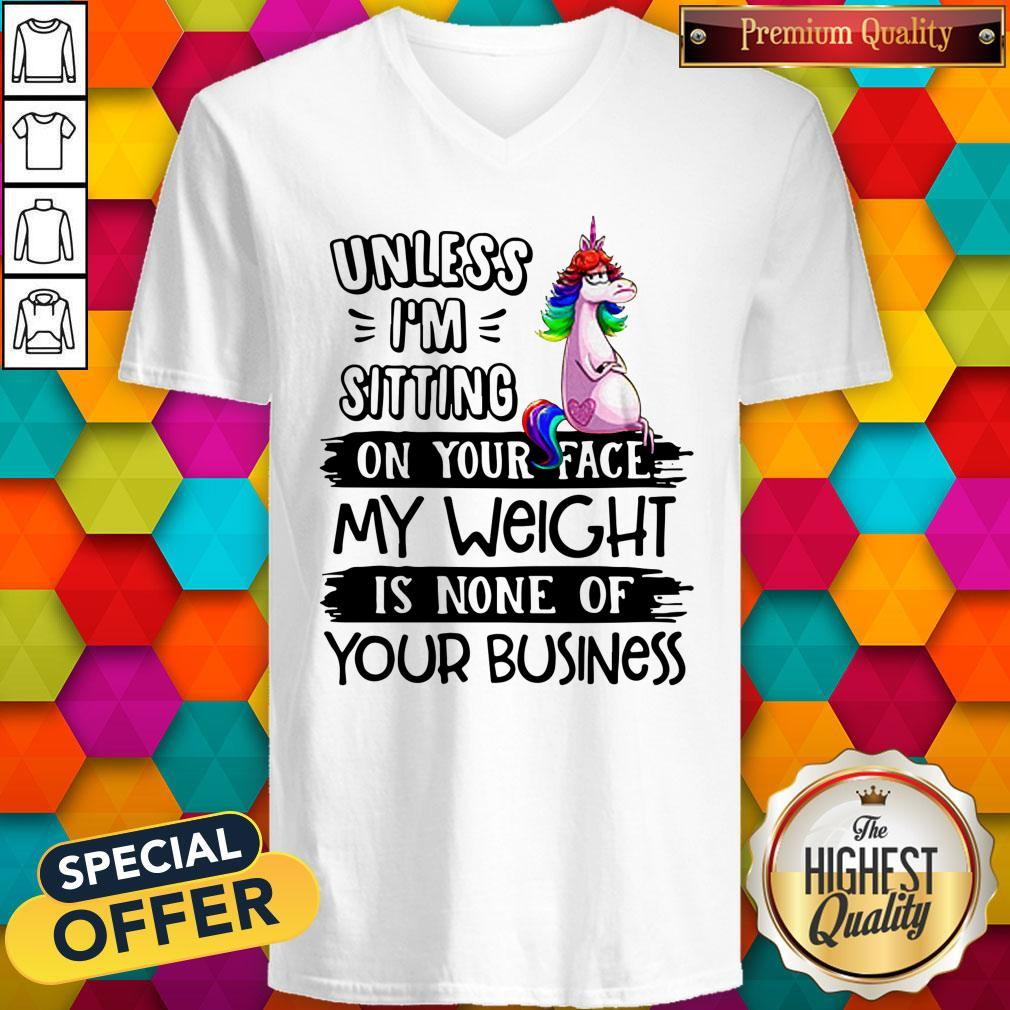 Nice Unicorn Unless I'm Sitting On Your Face My Weight Is None Of Your Business V-neck