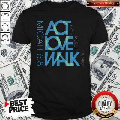 Original Act Love Walk Micah 68 Shirt