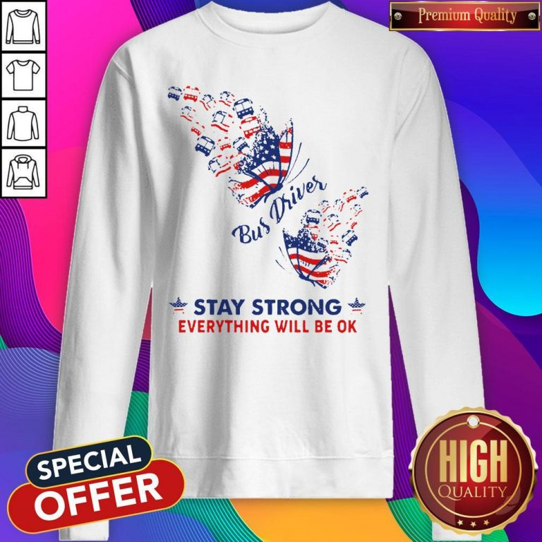 Original Butterfly Bus Driver Stay Strong Everything Will Be Ok American Flag Sweatshirt