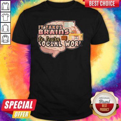 Original It Takes Brains To Learn Social Work Shirt