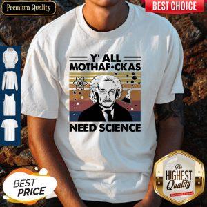 Perfect Albert Einstein Y All Mothafuckas Need Science Vintage Shirt