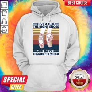 Perfect Ballet Give A Girl The Right Shoes And She Can Conquer The World Vintage Hoodie