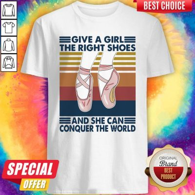Perfect Ballet Give A Girl The Right Shoes And She Can Conquer The World Vintage Shirt