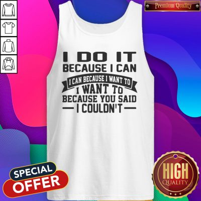 Perfect I Do It It Because I Can I Can Because I Want To I Want To Because You Said I Couldn't Tank Top