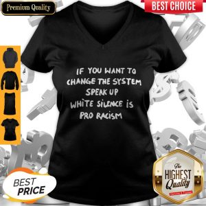 Perfect If You Want To Change The System White Silence Is Pro Racism V-neck