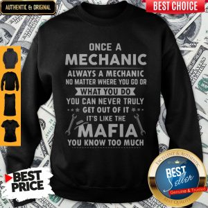Perfect Once A Mechanic What You Do It's Like The Mafia You Know Too Much Sweatshirt