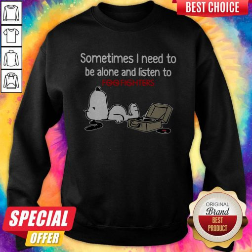 Perfect Snoopy Sometimes I Need To Be Alone And Listen To Foo Fighters Sweatshirt