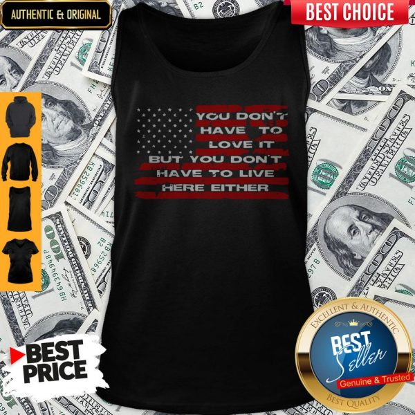 Perfect You Don't Have To Love It But You Don't Have To Live Here Either Tank Top