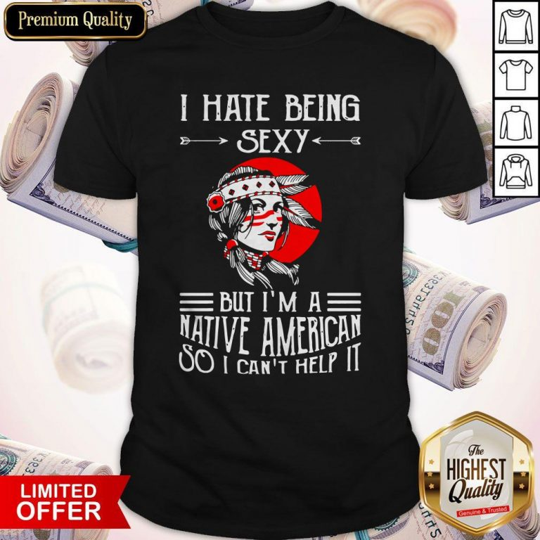Premium I Hate Being Sexy But I'm A Native American So I Can't Help It Shirt