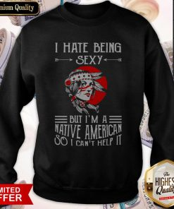 Premium I Hate Being Sexy But I'm A Native American So I Can't Help It Sweatshirt