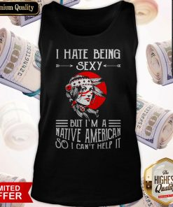 Premium I Hate Being Sexy But I'm A Native American So I Can't Help It Tank Top