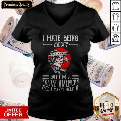 Premium I Hate Being Sexy But I'm A Native American So I Can't Help It V-neck
