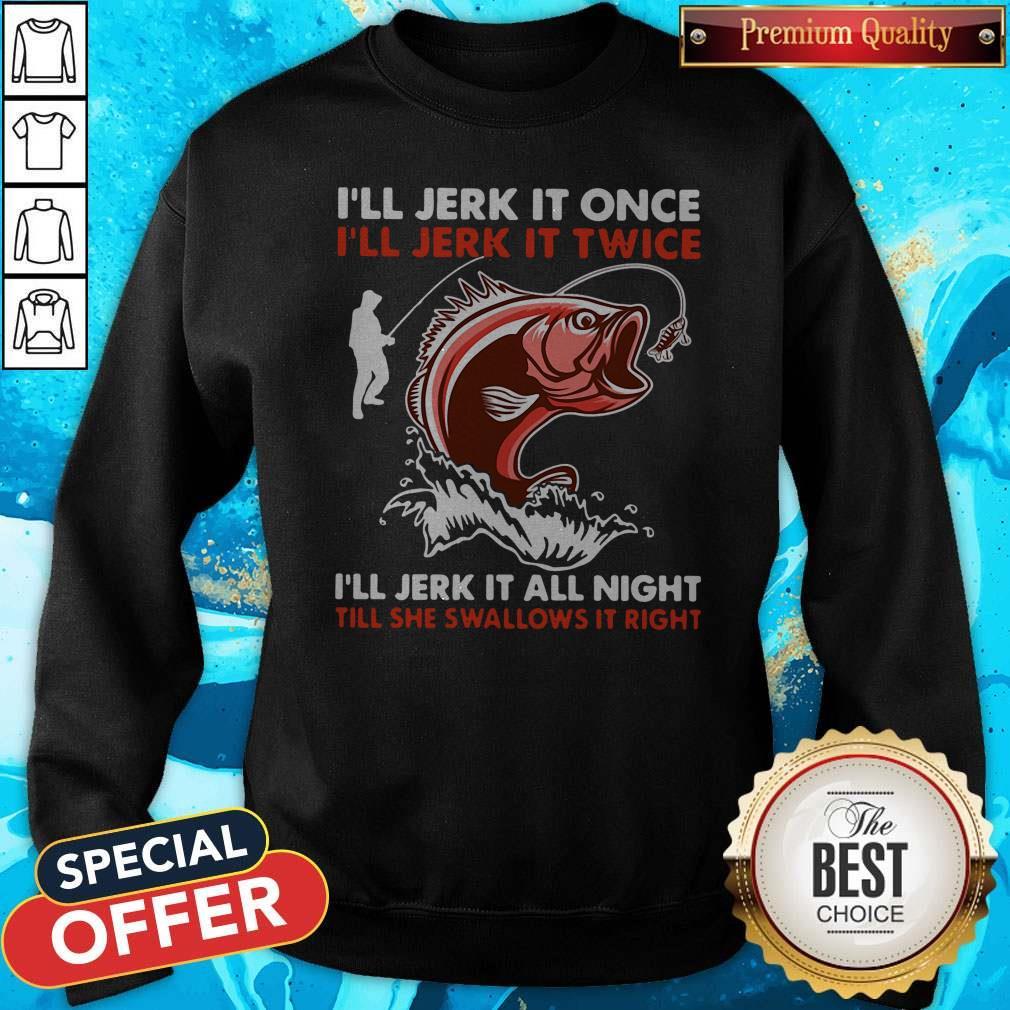 Premium I'll Jerk It Once I'll Jerk It Twice I'll Jerk It All Night Till She Swallows It Right Sweatshirt