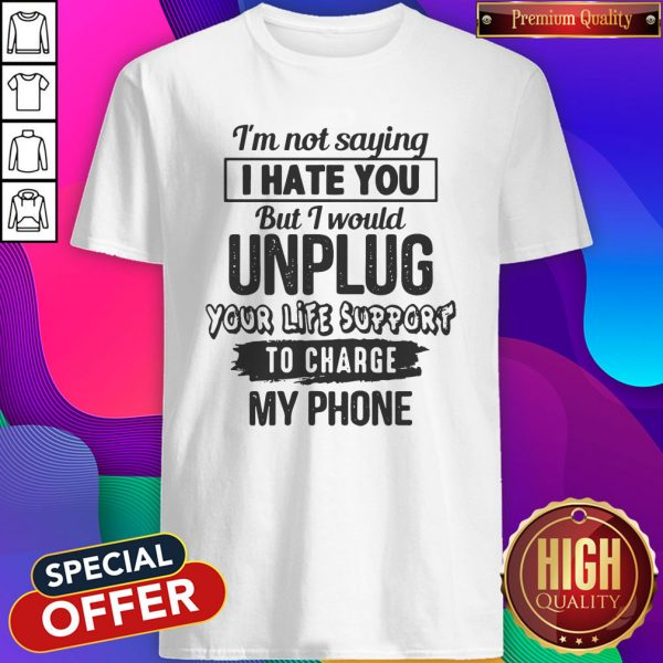 Premium I'm Not Saying I Hate You But I Would Unplug Your Life Support I Charge My Phone Shirt
