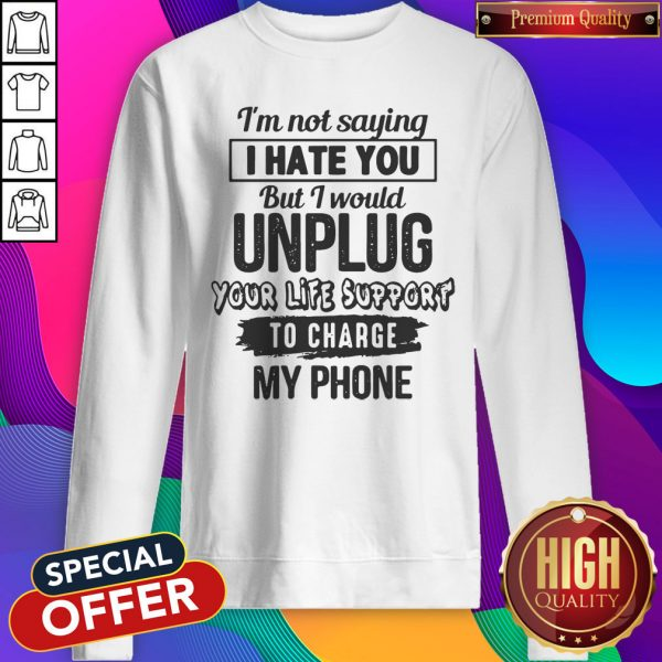 Premium I'm Not Saying I Hate You But I Would Unplug Your Life Support I Charge My Phone Sweatshirt