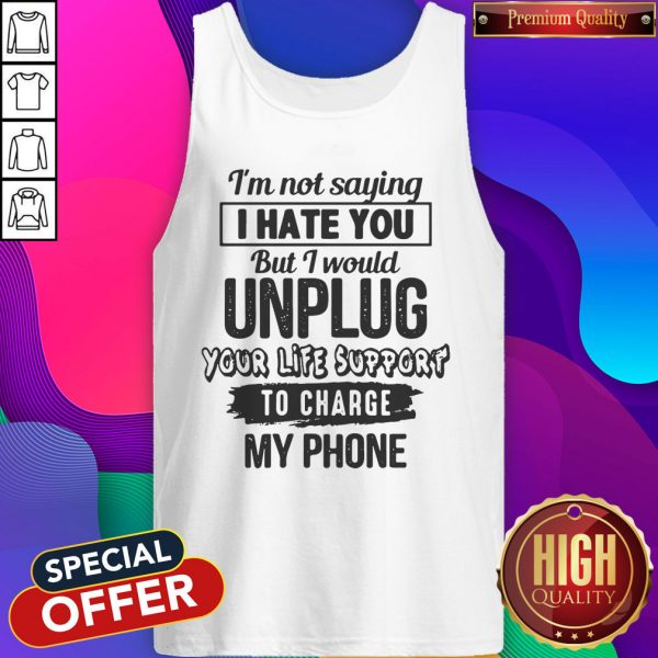 Premium I'm Not Saying I Hate You But I Would Unplug Your Life Support I Charge My Phone Tank Top