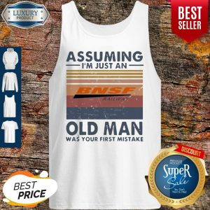 Pretty BNSF Railway Assuming I'm Just An Old Man Was Your First Mistake Vintage Tank Top