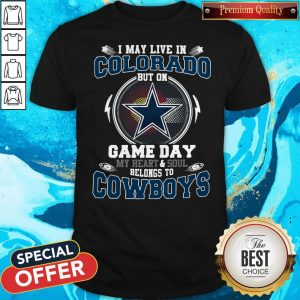 Pretty I May Live In Colorado But On Game Day My Heart And Soul Belong To Cowboys Shirt