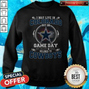 Pretty I May Live In Colorado But On Game Day My Heart And Soul Belong To Cowboys Sweatshirt