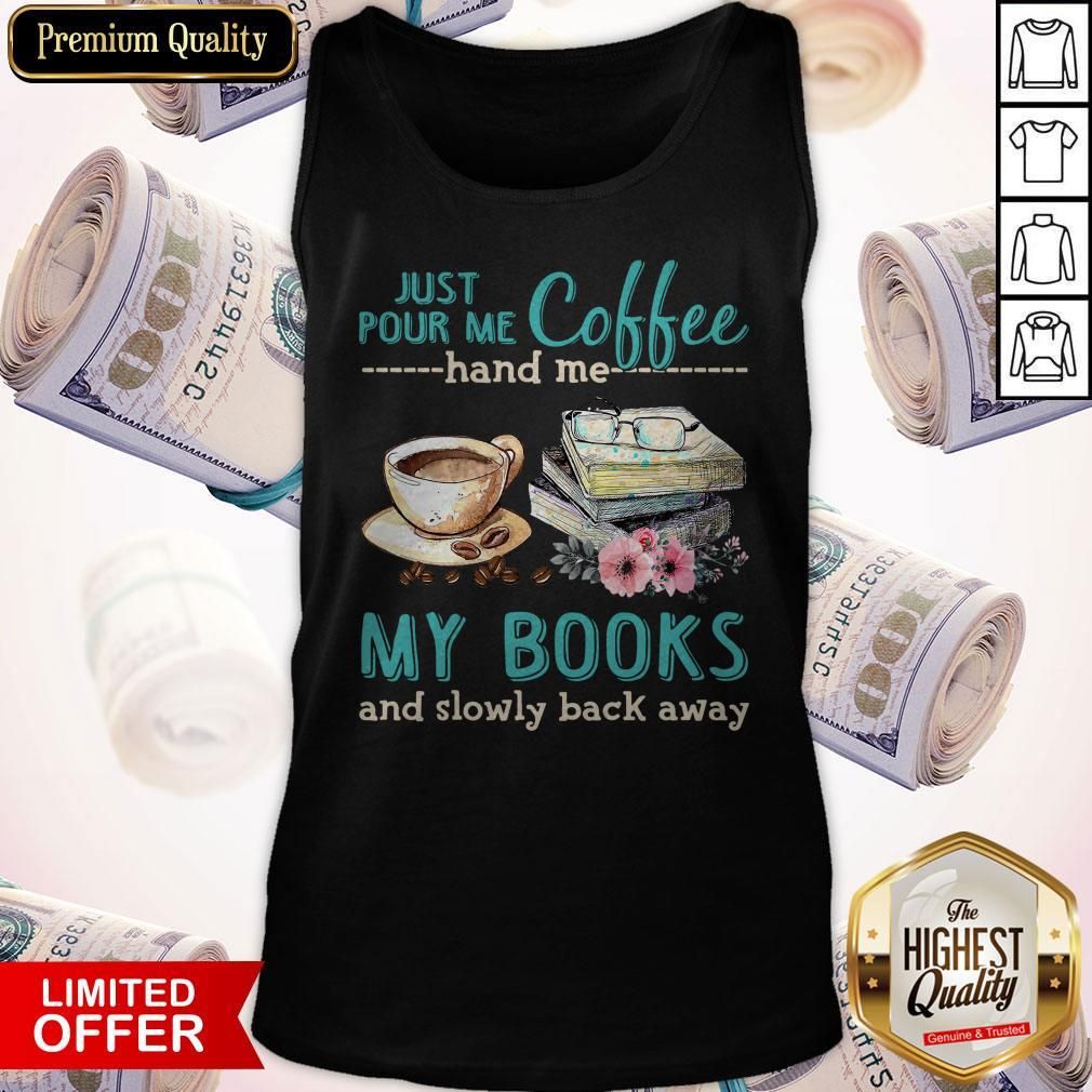 Pretty Just Pour Me Coffee Hand Me My Books And Slowly Back Away Tank Top