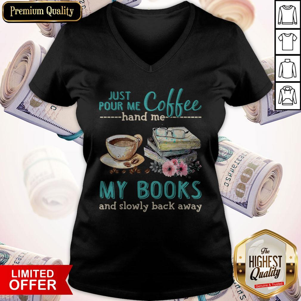 Pretty Just Pour Me Coffee Hand Me My Books And Slowly Back Away V-neck